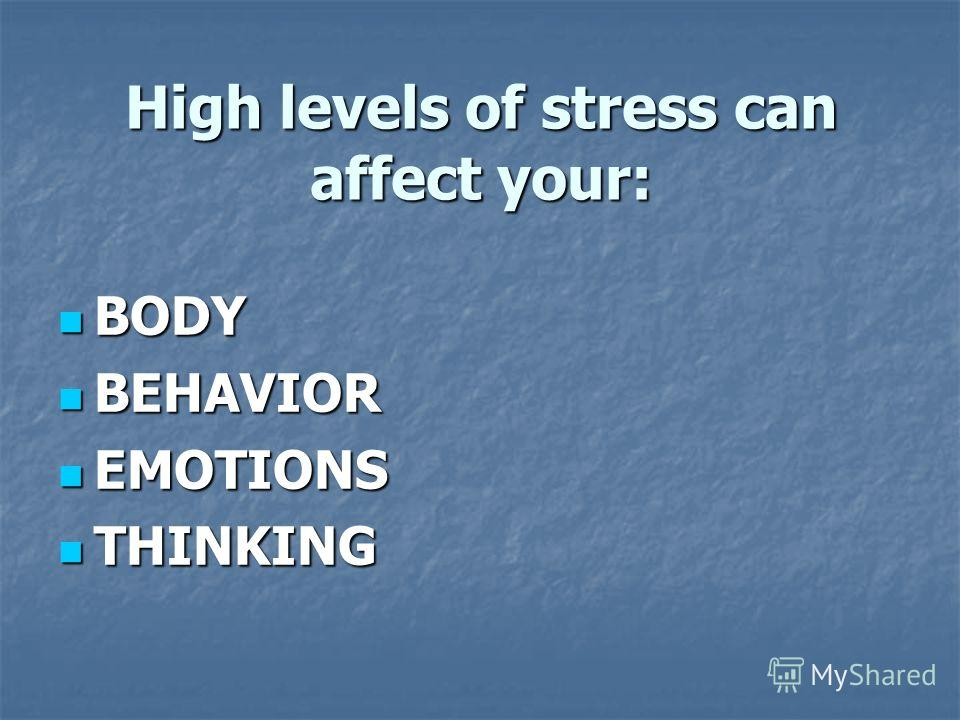 High levels of stress can affect your: BODY BODY BEHAVIOR BEHAVIOR EMOTIONS EMOTIONS THINKING THINKING