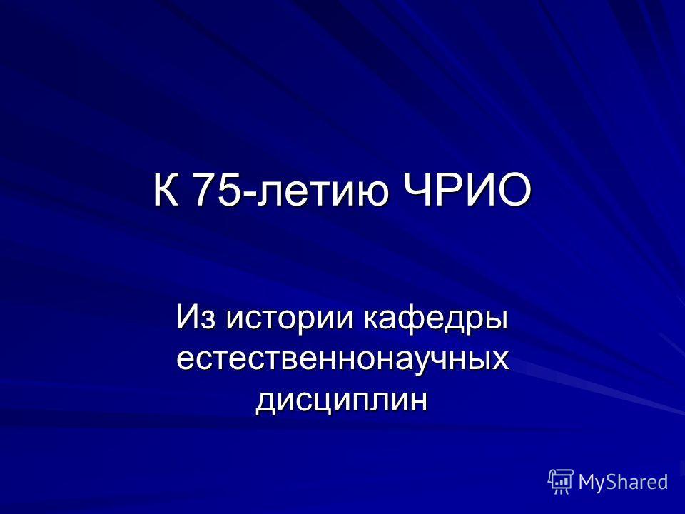 К 75-летию ЧРИО Из истории кафедры естественнонаучных дисциплин