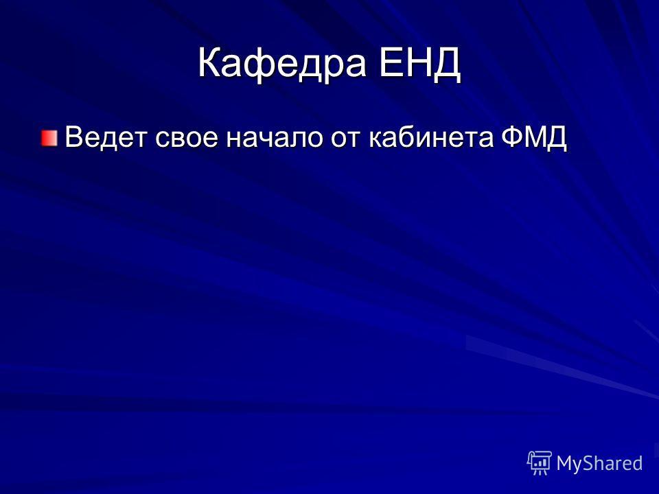 Кафедра ЕНД Ведет свое начало от кабинета ФМД