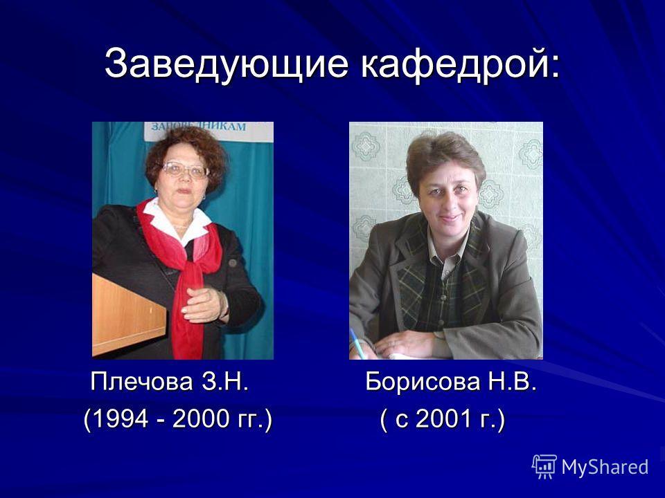 Заведующие кафедрой: Плечова З.Н. Борисова Н.В. Плечова З.Н. Борисова Н.В. (1994 - 2000 гг.) ( с 2001 г.) (1994 - 2000 гг.) ( с 2001 г.)