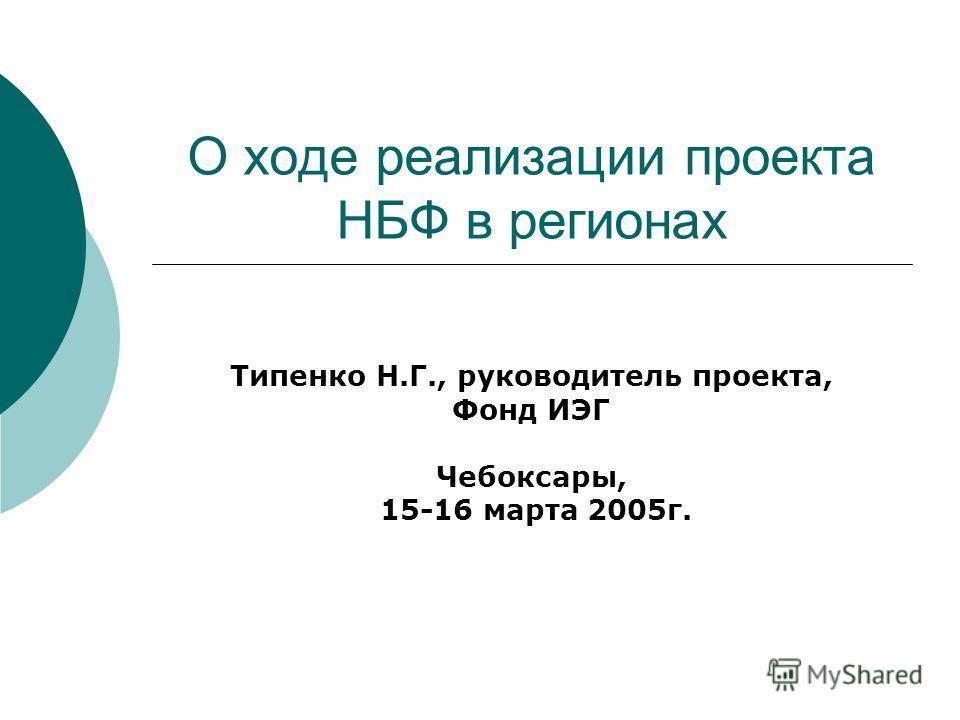О ходе реализации проекта НБФ в регионах Типенко Н.Г., руководитель проекта, Фонд ИЭГ Чебоксары, 15-16 марта 2005г.