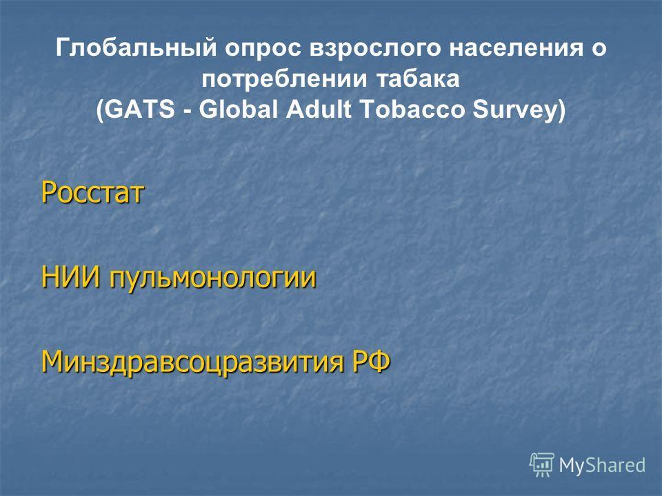 Глобальный опрос взрослого населения о потреблении табака (GATS - Global Adult Tobacco Survey) Росстат НИИ пульмонологии Минздравсоцразвития РФ