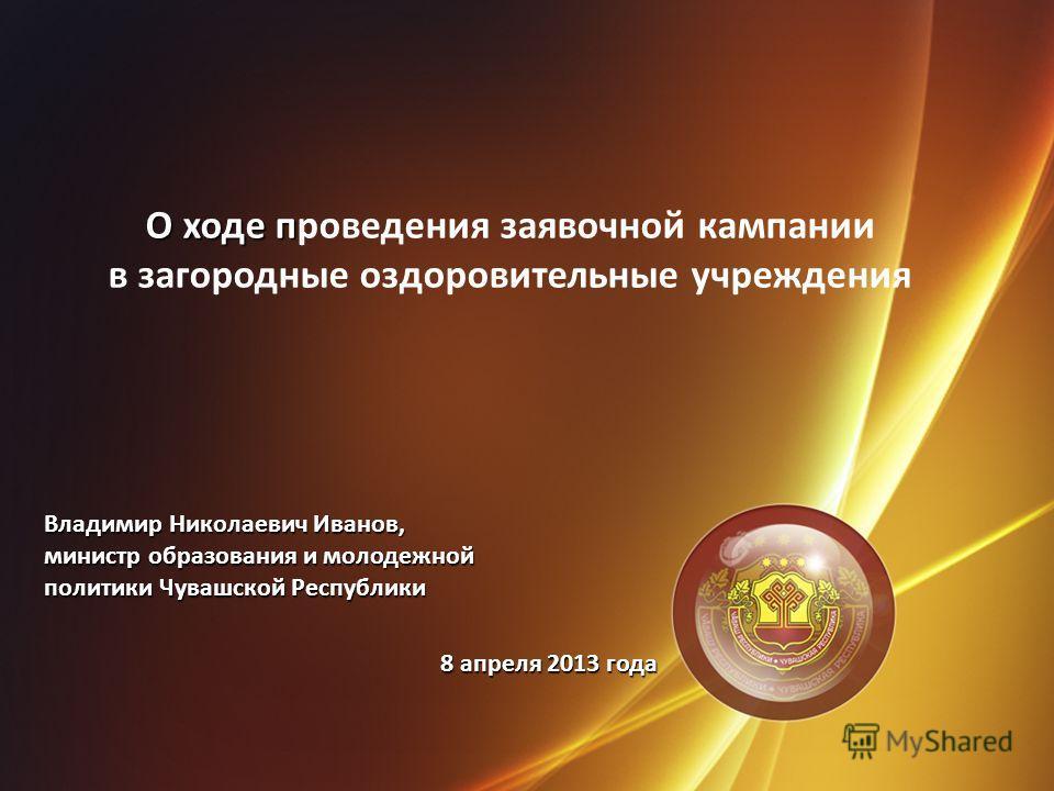 О ходе п О ходе проведения заявочной кампании в загородные оздоровительные учреждения Владимир Николаевич Иванов, министр образования и молодежной политики Чувашской Республики 8 апреля 2013 года