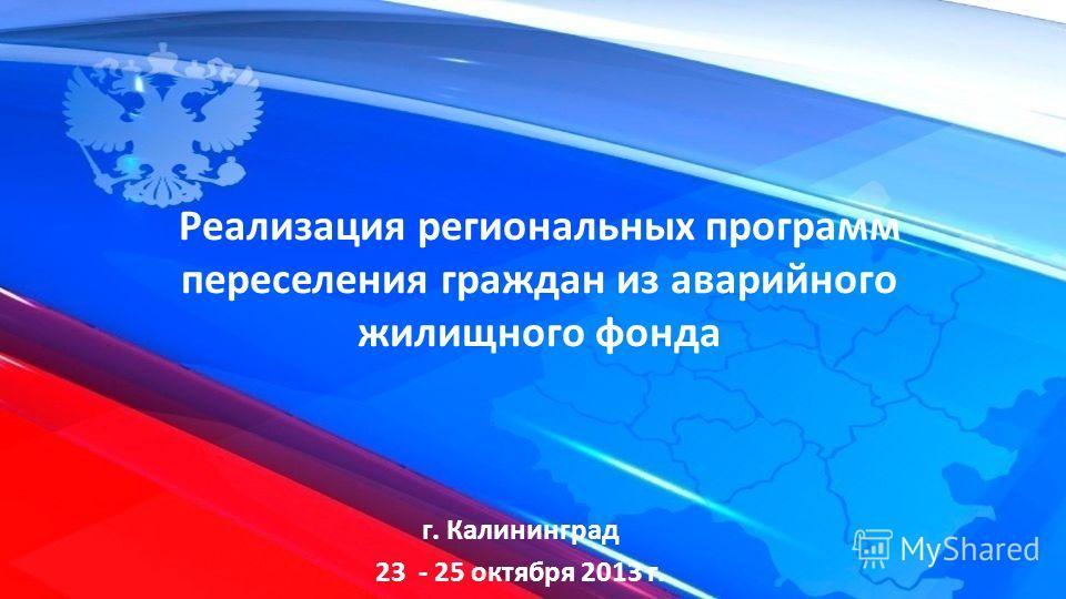 г. Калининград 23 - 25 октября 2013 г. Реализация региональных программ переселения граждан из аварийного жилищного фонда