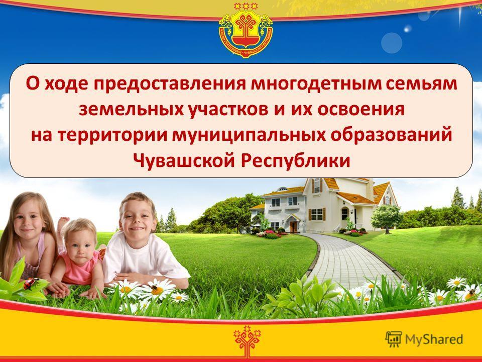 О ходе предоставления многодетным семьям земельных участков и их освоения на территории муниципальных образований Чувашской Республики
