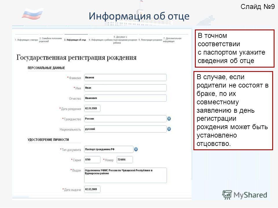 Информация об отце 0000000000 Слайд 9 В точном соответствии с паспортом укажите сведения об отце В случае, если родители не состоят в браке, по их совместному заявлению в день регистрации рождения может быть установлено отцовство.