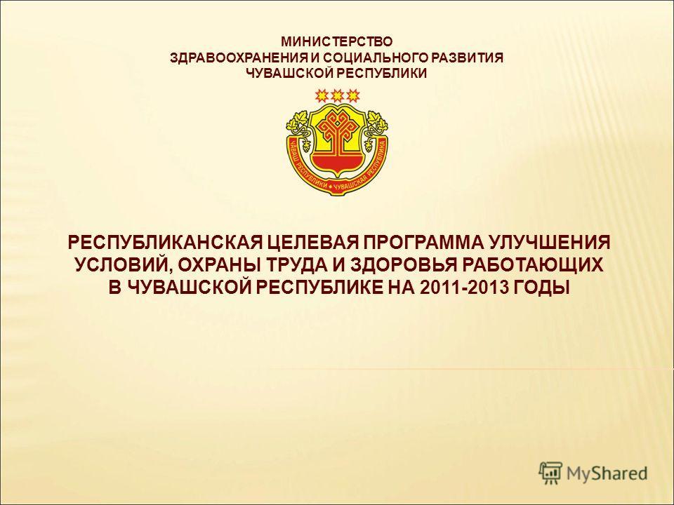 РЕСПУБЛИКАНСКАЯ ЦЕЛЕВАЯ ПРОГРАММА УЛУЧШЕНИЯ УСЛОВИЙ, ОХРАНЫ ТРУДА И ЗДОРОВЬЯ РАБОТАЮЩИХ В ЧУВАШСКОЙ РЕСПУБЛИКЕ НА 2011-2013 ГОДЫ МИНИСТЕРСТВО ЗДРАВООХРАНЕНИЯ И СОЦИАЛЬНОГО РАЗВИТИЯ ЧУВАШСКОЙ РЕСПУБЛИКИ