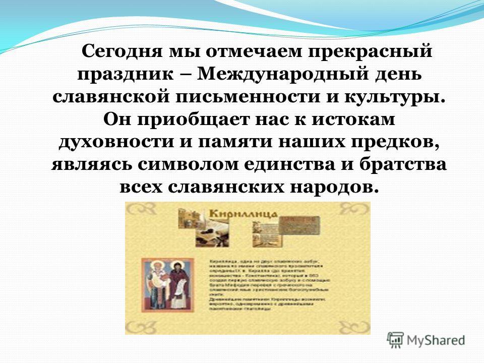 Сегодня мы отмечаем прекрасный праздник – Международный день славянской письменности и культуры. Он приобщает нас к истокам духовности и памяти наших предков, являясь символом единства и братства всех славянских народов.