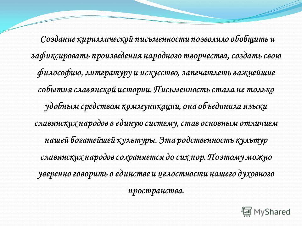 Создание кириллической письменности позволило обобщить и зафиксировать произведения народного творчества, создать свою философию, литературу и искусство, запечатлеть важнейшие события славянской истории. Письменность стала не только удобным средством