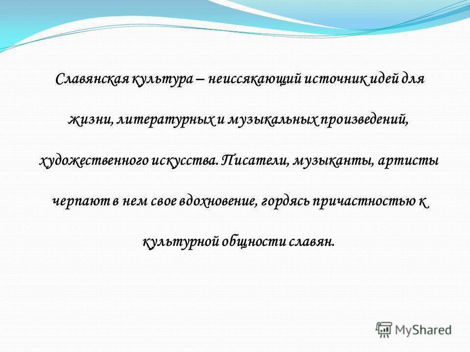 Славянская культура – неиссякающий источник идей для жизни, литературных и музыкальных произведений, художественного искусства. Писатели, музыканты, артисты черпают в нем свое вдохновение, гордясь причастностью к культурной общности славян.