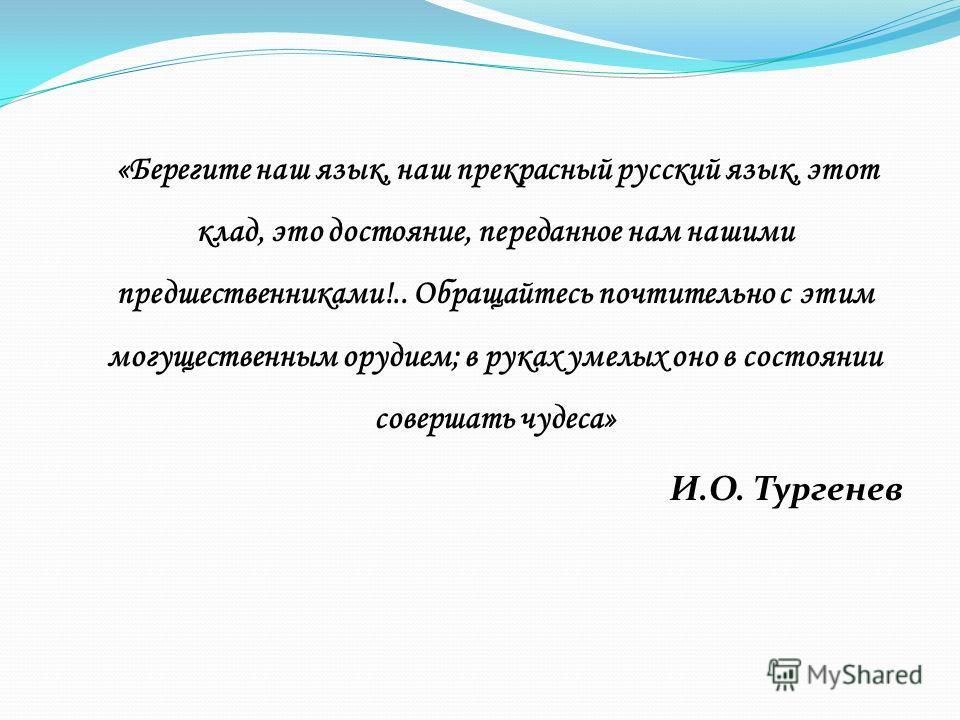 «Берегите наш язык, наш прекрасный русский язык, этот клад, это достояние, переданное нам нашими предшественниками!.. Обращайтесь почтительно с этим могущественным орудием; в руках умелых оно в состоянии совершать чудеса» И.О. Тургенев