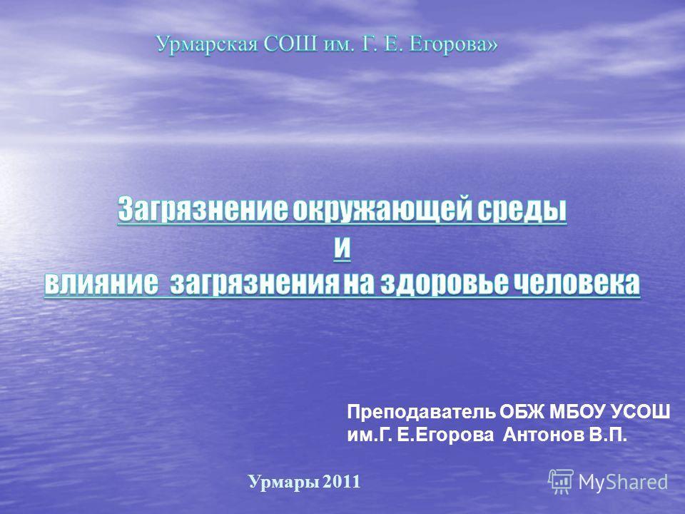 Урмары 2011 Преподаватель ОБЖ МБОУ УСОШ им.Г. Е.Егорова Антонов В.П.
