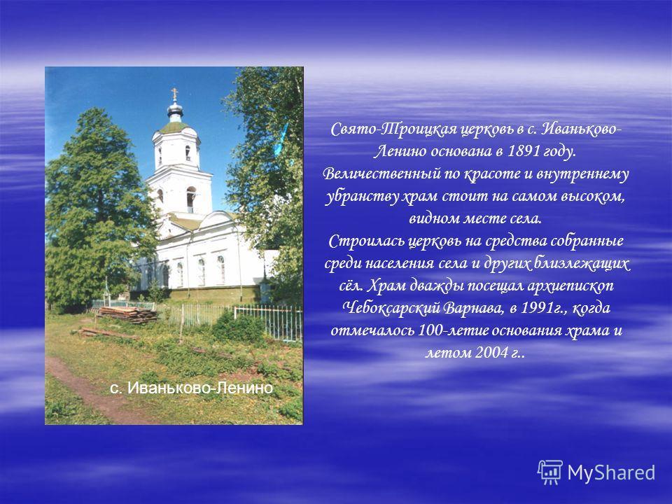 Свято-Троицкая церковь в с. Иваньково- Ленино основана в 1891 году. Величественный по красоте и внутреннему убранству храм стоит на самом высоком, видном месте села. Строилась церковь на средства собранные среди населения села и других близлежащих сё