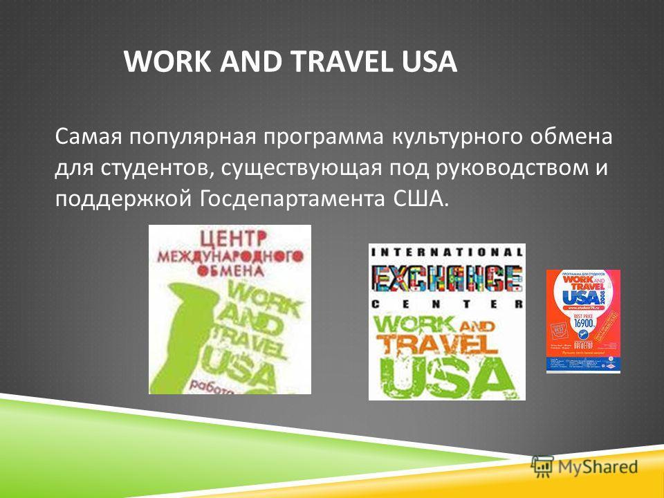 WORK AND TRAVEL USA Самая популярная программа культурного обмена для студентов, существующая под руководством и поддержкой Госдепартамента США.