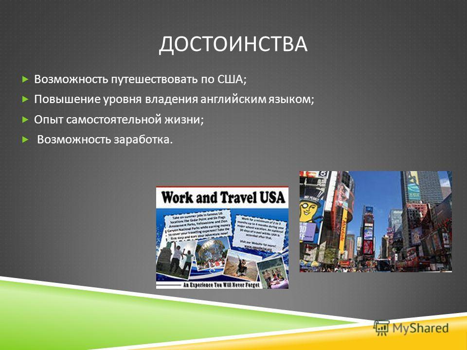 ДОСТОИНСТВА Возможность путешествовать по США ; Повышение уровня владения английским языком ; Опыт самостоятельной жизни ; Возможность заработка.
