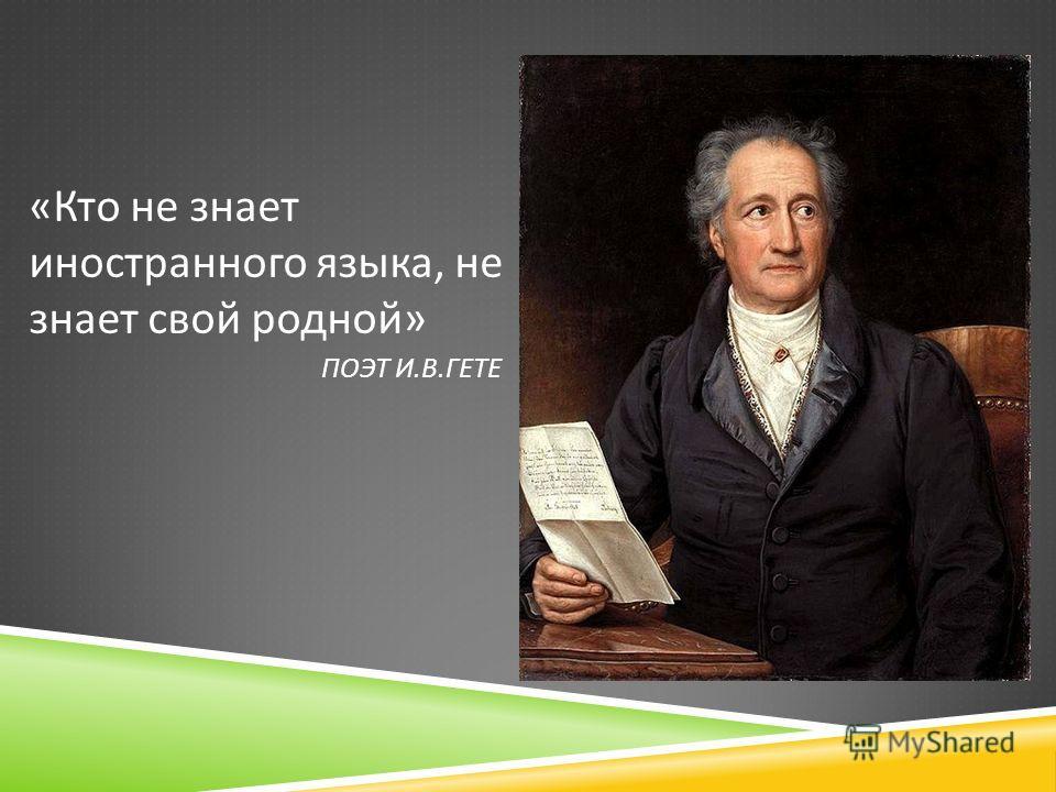 ПОЭТ И. В. ГЕТЕ « Кто не знает иностранного языка, не знает свой родной »