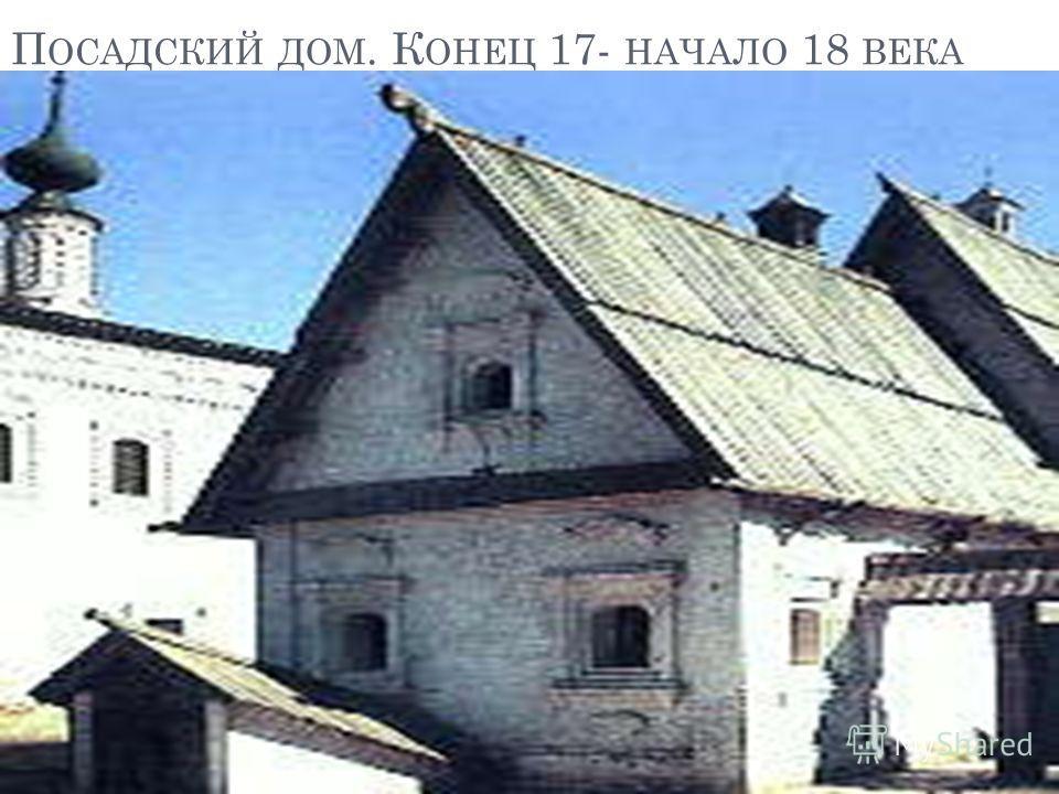П ОСАДСКИЙ ДОМ. К ОНЕЦ 17- НАЧАЛО 18 ВЕКА
