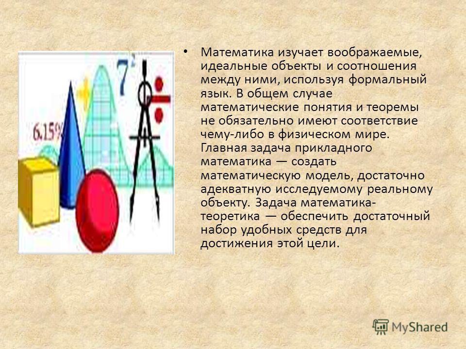Математика изучает воображаемые, идеальные объекты и соотношения между ними, используя формальный язык. В общем случае математические понятия и теоремы не обязательно имеют соответствие чему-либо в физическом мире. Главная задача прикладного математи