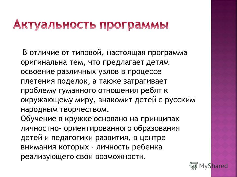 В отличие от типовой, настоящая программа оригинальна тем, что предлагает детям освоение различных узлов в процессе плетения поделок, а также затрагивает проблему гуманного отношения ребят к окружающему миру, знакомит детей с русским народным творчес