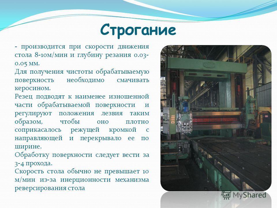 Строгание - производится при скорости движения стола 8-10м/мин и глубину резания 0.03- 0.05 мм. Для получения чистоты обрабатываемую поверхность необходимо смачивать керосином. Резец подводят к наименее изношенной части обрабатываемой поверхности и р
