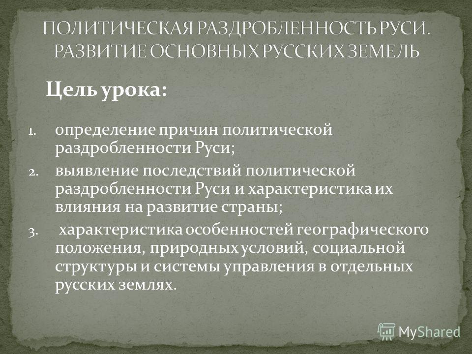 1. определение причин политической раздробленности Руси; 2. выявление последствий политической раздробленности Руси и характеристика их влияния на развитие страны; 3. характеристика особенностей географического положения, природных условий, социально