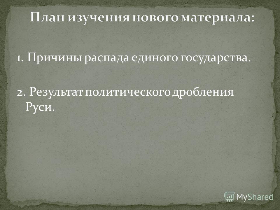 1. Причины распада единого государства. 2. Результат политического дробления Руси.