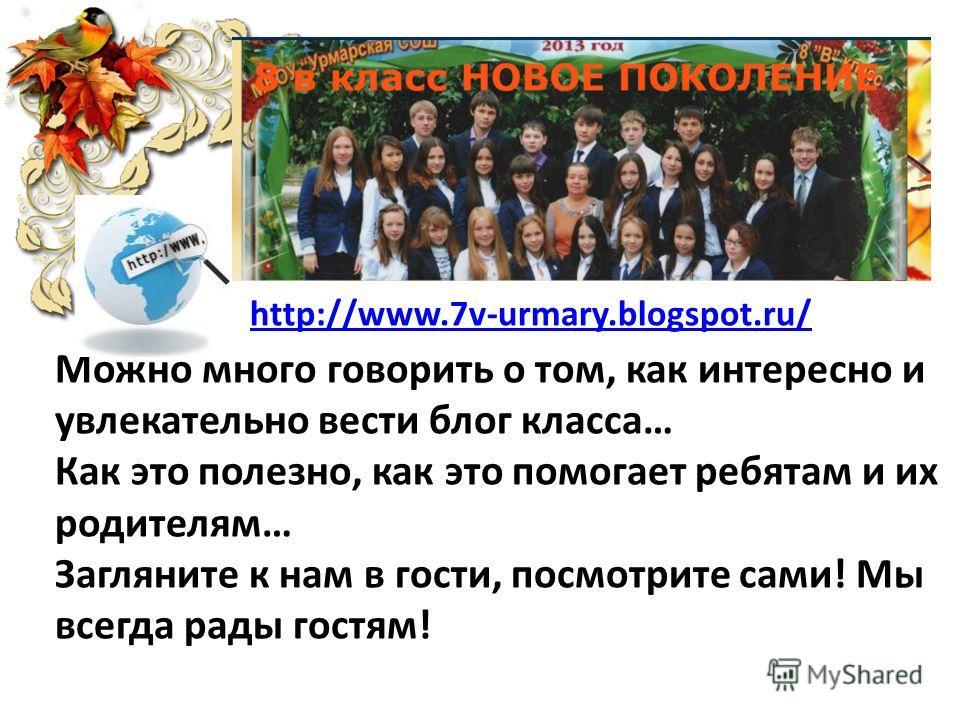 http://www.7v-urmary.blogspot.ru/ Можно много говорить о том, как интересно и увлекательно вести блог класса… Как это полезно, как это помогает ребятам и их родителям… Загляните к нам в гости, посмотрите сами! Мы всегда рады гостям!