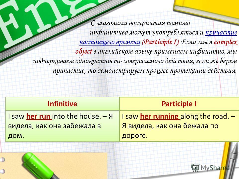 С глаголами восприятия помимо инфинитива может употребляться и причастие настоящего времени (Participle I). Если мы в complexпричастие настоящего времени object в английском языке применяем инфинитив, мы подчеркиваем однократность совершаемого действ