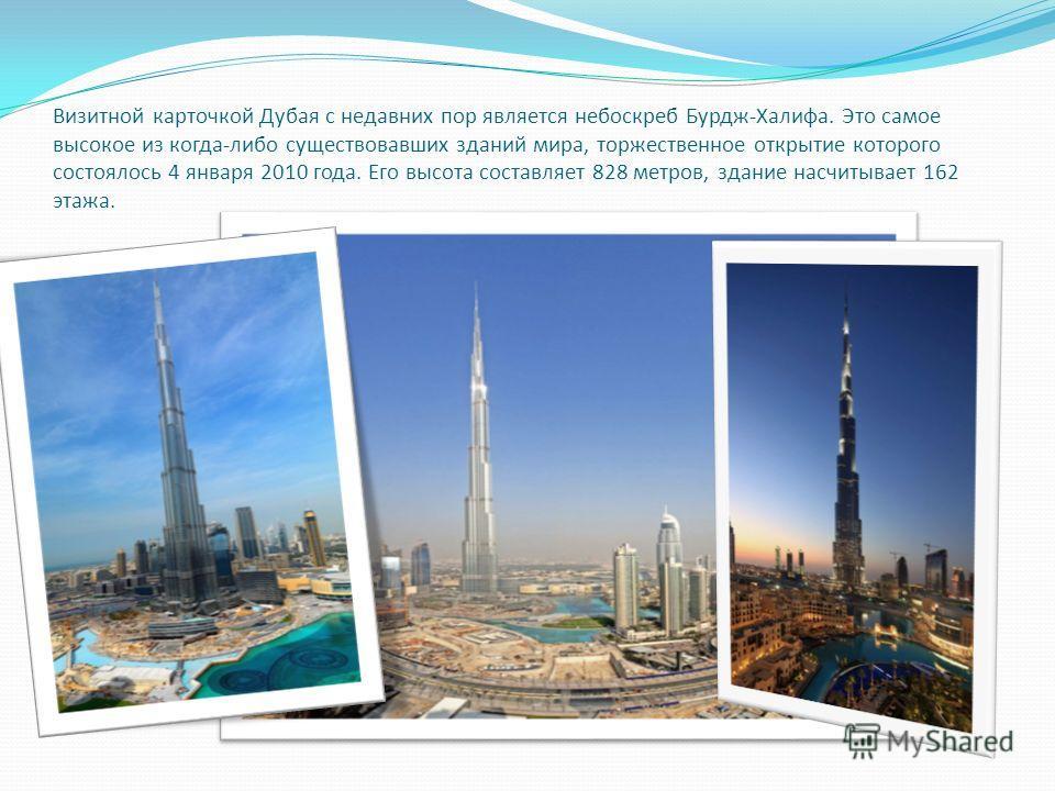 Визитной карточкой Дубая с недавних пор является небоскреб Бурдж-Халифа. Это самое высокое из когда-либо существовавших зданий мира, торжественное открытие которого состоялось 4 января 2010 года. Его высота составляет 828 метров, здание насчитывает 1