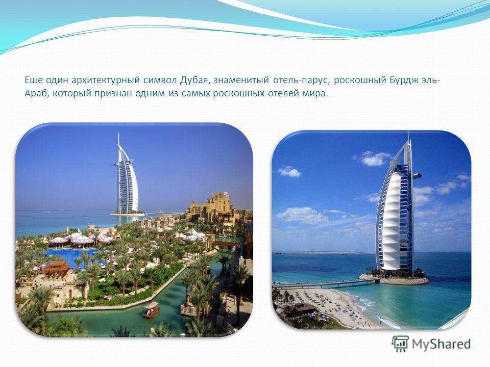 Еще один архитектурный символ Дубая, знаменитый отель-парус, роскошный Бурдж эль- Араб, который признан одним из самых роскошных отелей мира.