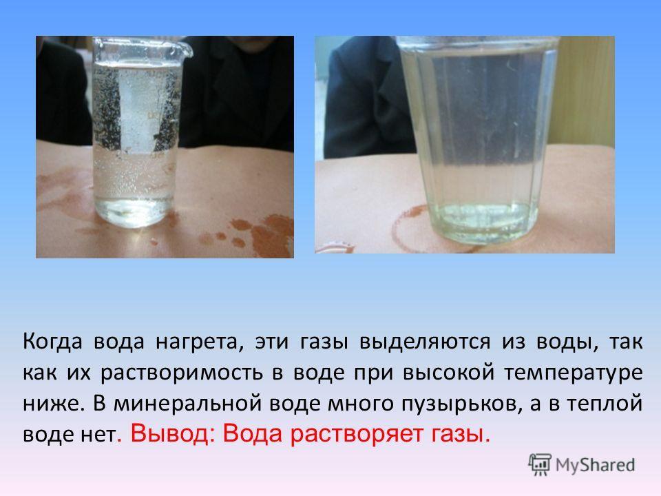 Когда вода нагрета, эти газы выделяются из воды, так как их растворимость в воде при высокой температуре ниже. В минеральной воде много пузырьков, а в теплой воде нет. Вывод : Вода растворяет газы.