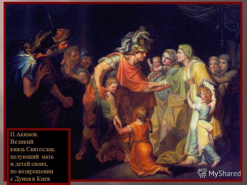 И. Акимов. Великий князь Святослав, целующий мать и детей своих, по возвращении с Дуная в Киев
