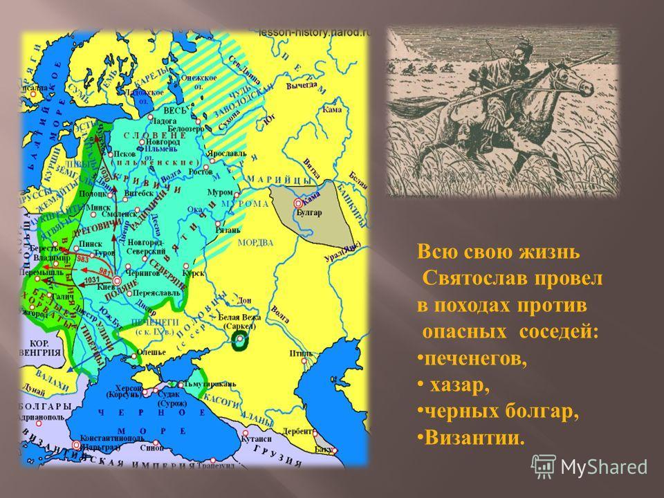 Всю свою жизнь Святослав провел в походах против опасных соседей : печенегов, хазар, черных болгар, Византии.