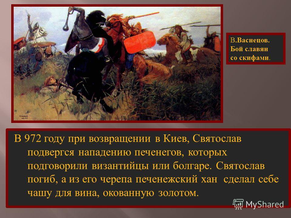 В 972 году при возвращении в Киев, Святослав подвергся нападению печенегов, которых подговорили византийцы или болгаре. Святослав погиб, а из его черепа печенежский хан сделал себе чашу для вина, окованную золотом. В. Васнецов. Бой славян со скифами.