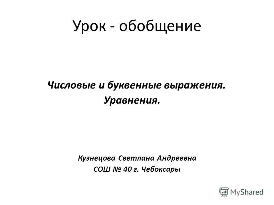 Урок - обобщение Числовые и буквенные выражения. Уравнения. Кузнецова Светлана Андреевна СОШ 40 г. Чебоксары