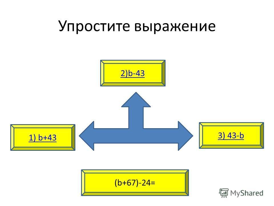 Упростите выражение 1) b+43 3) 43-b 2)b-43 (b+67)-24=