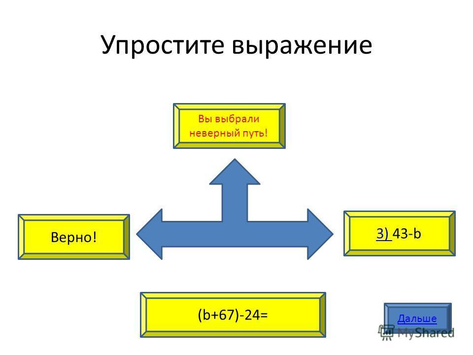 Упростите выражение Верно! 3) 3) 43-b Вы выбрали неверный путь! (b+67)-24= Дальше