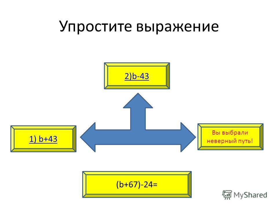 Упростите выражение 1) b+43 2)b-43 (b+67)-24= Вы выбрали неверный путь!