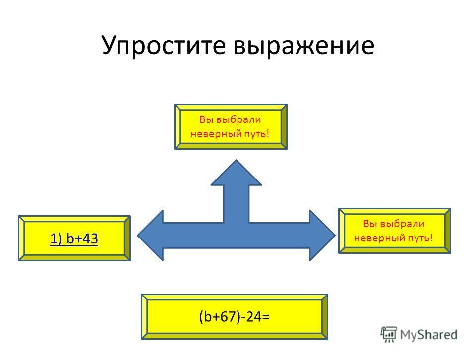 Упростите выражение 1) b+43 Вы выбрали неверный путь! (b+67)-24= Вы выбрали неверный путь!