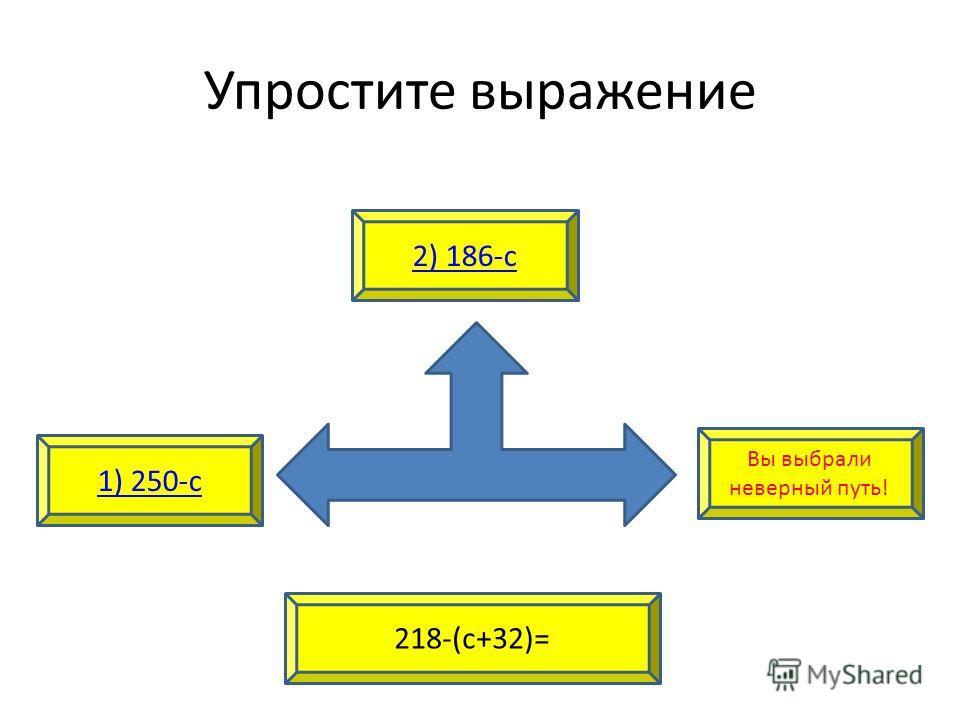 Упростите выражение 1) 250-с 2) 186-с 218-(с+32)= Вы выбрали неверный путь!
