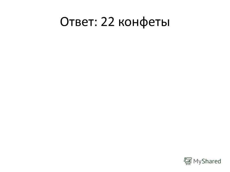 Ответ: 22 конфеты