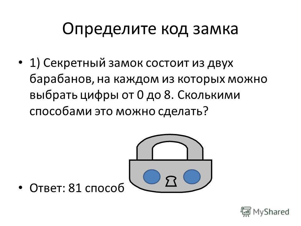 Определите код замка 1) Секретный замок состоит из двух барабанов, на каждом из которых можно выбрать цифры от 0 до 8. Сколькими способами это можно сделать? Ответ: 81 способ