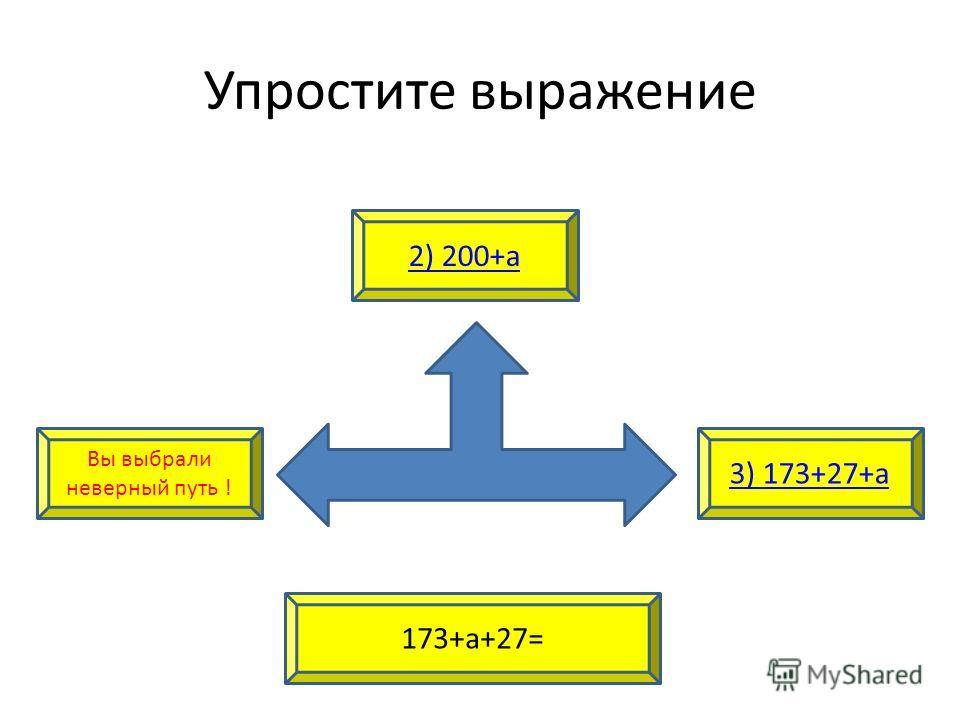 Упростите выражение Вы выбрали неверный путь ! 3) 173+27+а 2) 200+а 173+а+27=