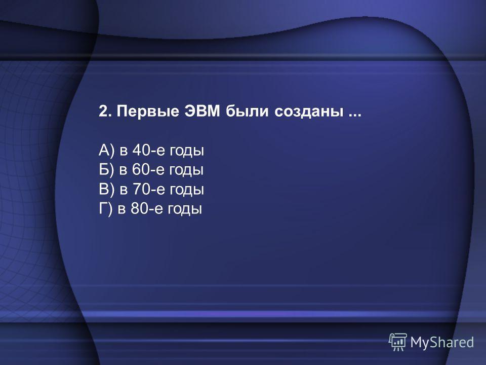 2. Первые ЭВМ были созданы... А) в 40-е годы Б) в 60-е годы В) в 70-е годы Г) в 80-е годы