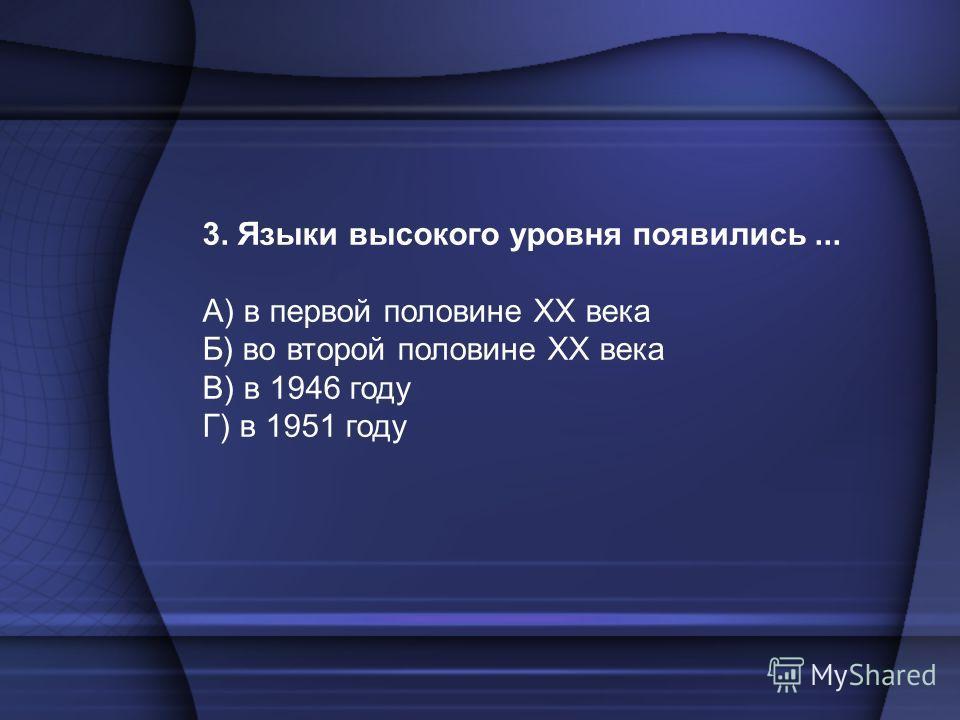 3. Языки высокого уровня появились... А) в первой половине XX века Б) во второй половине XX века В) в 1946 году Г) в 1951 году