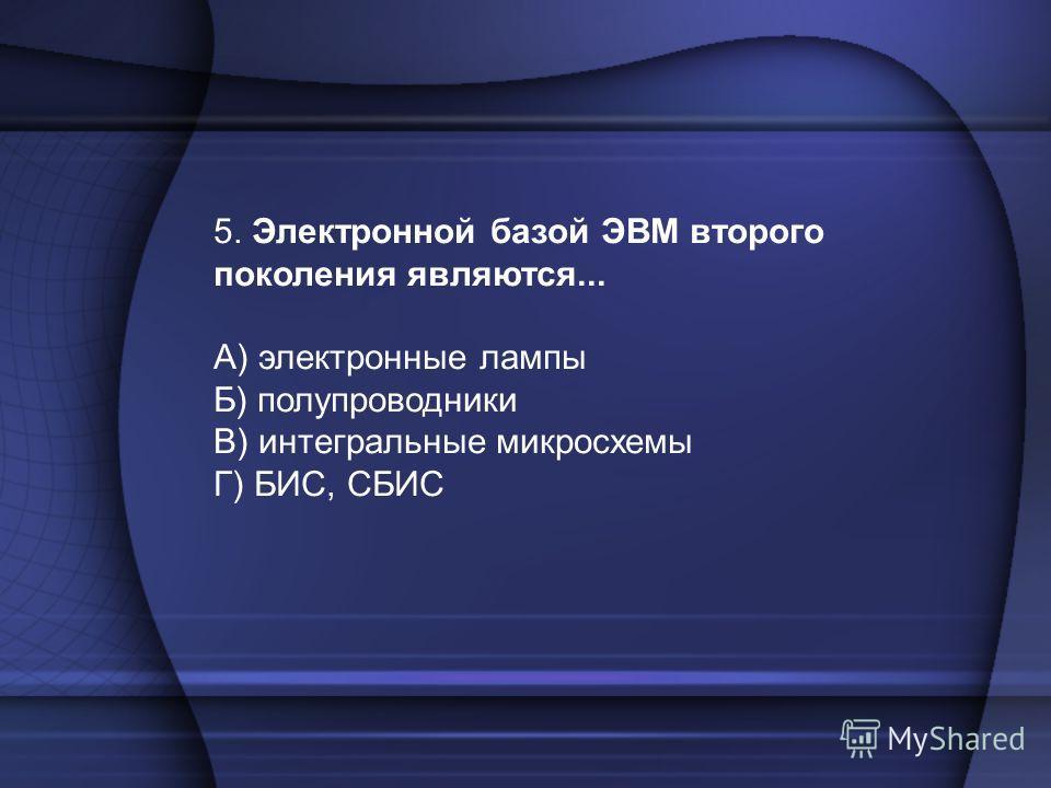 5. Электронной базой ЭВМ второго поколения являются... А) электронные лампы Б) полупроводники В) интегральные микросхемы Г) БИС, СБИС