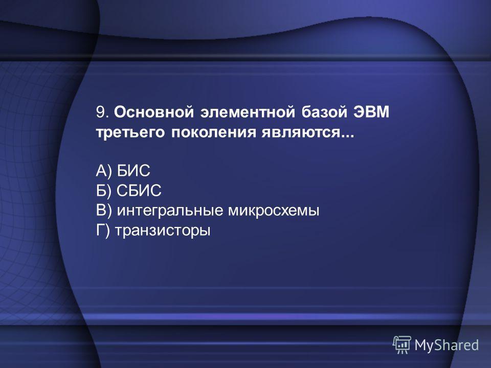 9. Основной элементной базой ЭВМ третьего поколения являются... А) БИС Б) СБИС В) интегральные микросхемы Г) транзисторы