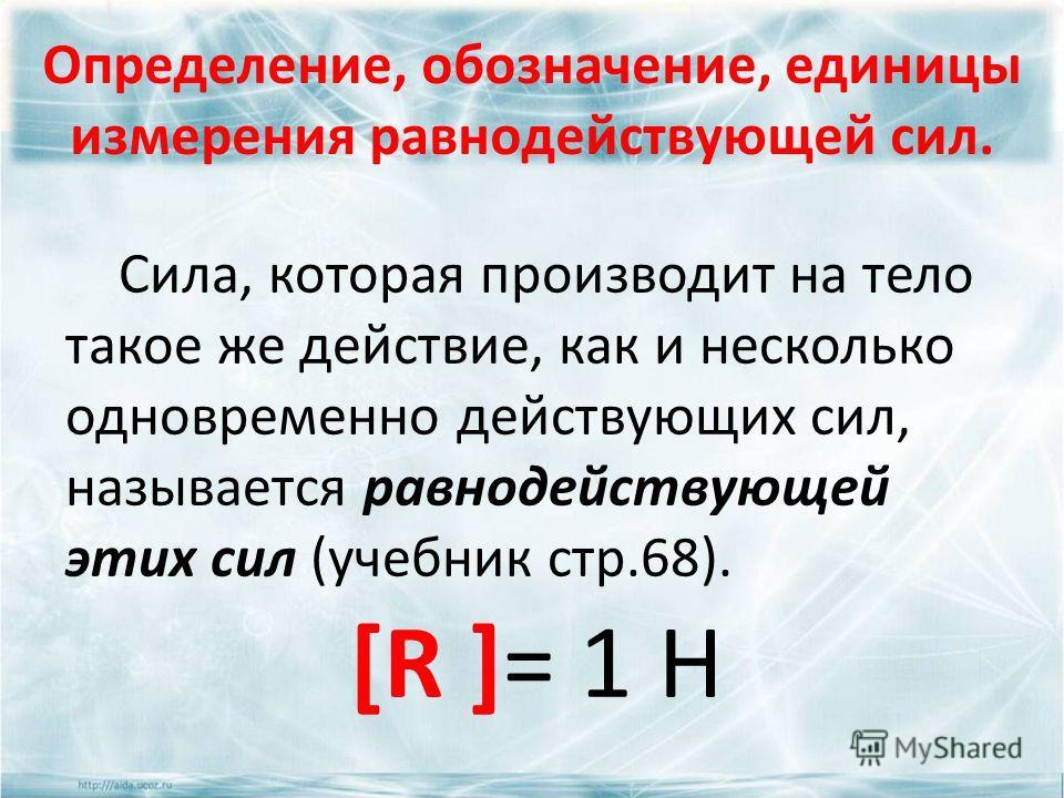 Определение, обозначение, единицы измерения равнодействующей сил. Сила, которая производит на тело такое же действие, как и несколько одновременно действующих сил, называется равнодействующей этих сил (учебник стр.68). [R ]= 1 Н