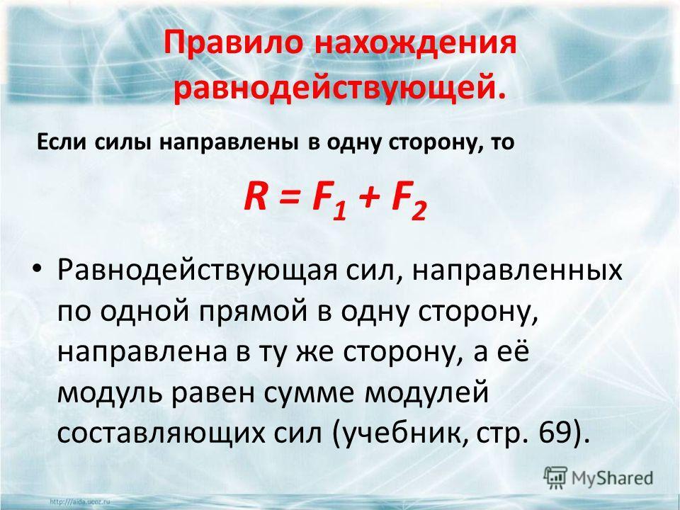 Правило нахождения равнодействующей. Если силы направлены в одну сторону, то R = F 1 + F 2 Равнодействующая сил, направленных по одной прямой в одну сторону, направлена в ту же сторону, а её модуль равен сумме модулей составляющих сил (учебник, стр.