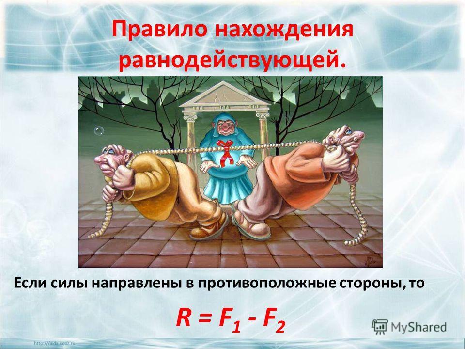 Правило нахождения равнодействующей. Если силы направлены в противоположные стороны, то R = F 1 - F 2